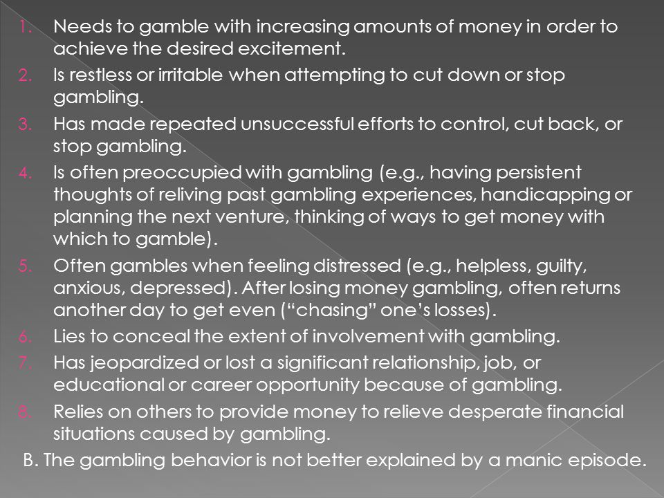 1. Needs to gamble with increasing amounts of money in order to achieve the desired excitement.