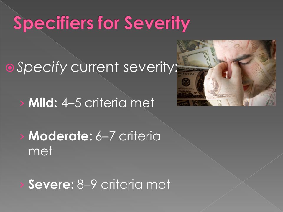  Specify current severity: › Mild: 4–5 criteria met › Moderate: 6–7 criteria met › Severe: 8–9 criteria met