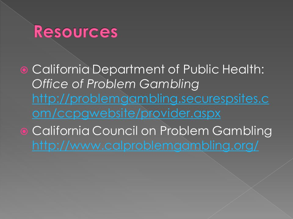  California Department of Public Health: Office of Problem Gambling http://problemgambling.securespsites.c om/ccpgwebsite/provider.aspx http://problemgambling.securespsites.c om/ccpgwebsite/provider.aspx  California Council on Problem Gambling http://www.calproblemgambling.org/ http://www.calproblemgambling.org/