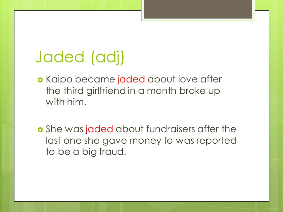 Jaded (adj)  Kaipo became jaded about love after the third girlfriend in a month broke up with him.