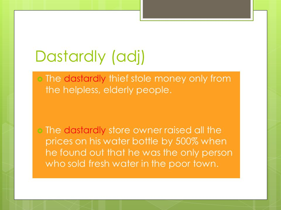 Dastardly (adj)  The dastardly thief stole money only from the helpless, elderly people.