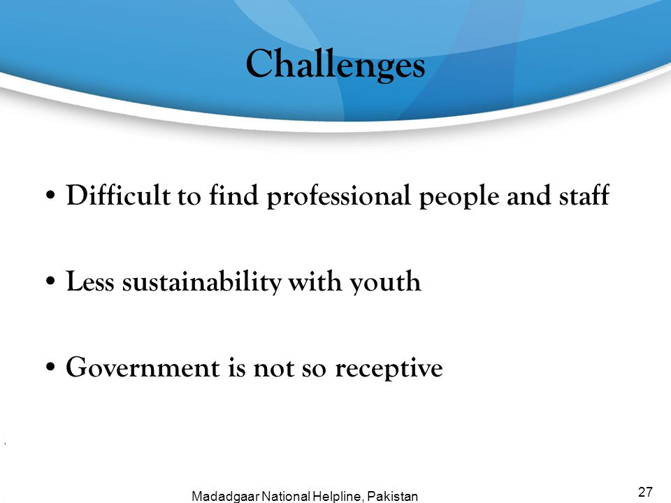 Challenges Difficult to find professional people and staff Less sustainability with youth Government is not so receptive 27 Madadgaar National Helplin