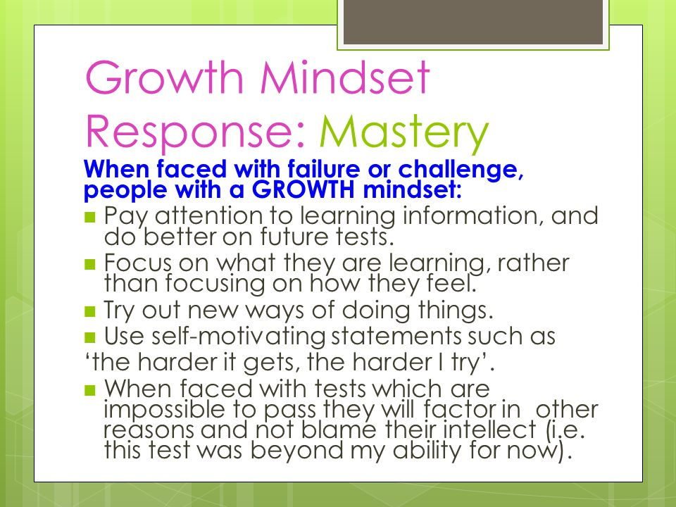 Growth Mindset Response: Mastery When faced with failure or challenge, people with a GROWTH mindset: Pay attention to learning information, and do better on future tests.