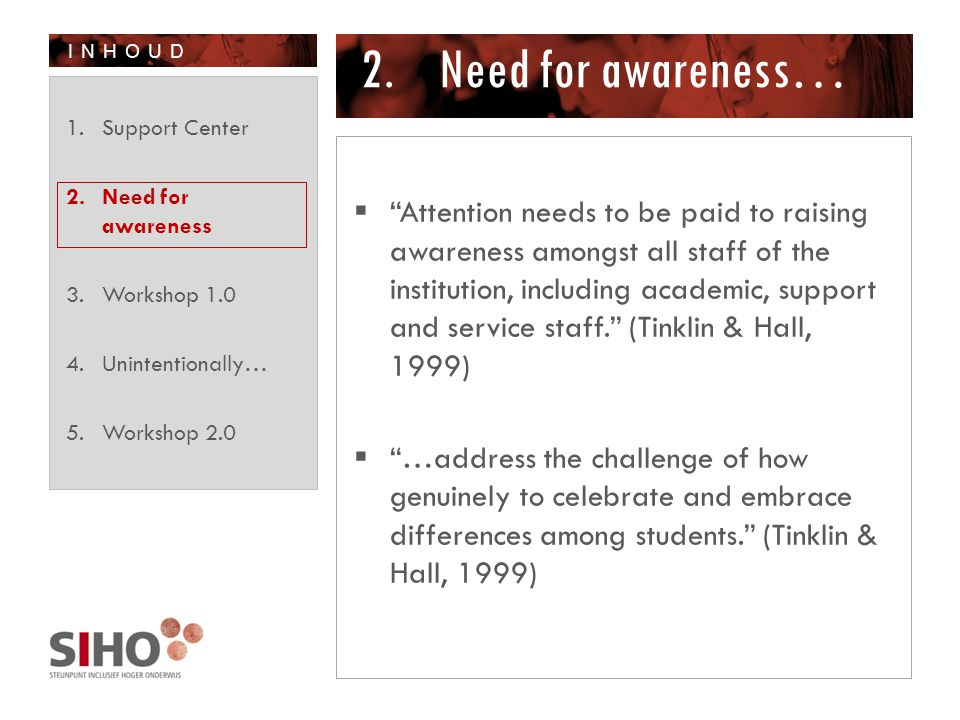 INHOUD 2.Need for awareness…  Attention needs to be paid to raising awareness amongst all staff of the institution, including academic, support and service staff. (Tinklin & Hall, 1999)  …address the challenge of how genuinely to celebrate and embrace differences among students. (Tinklin & Hall, 1999) 1.Support Center 2.Need for awareness 3.Workshop 1.0 4.Unintentionally… 5.Workshop 2.0