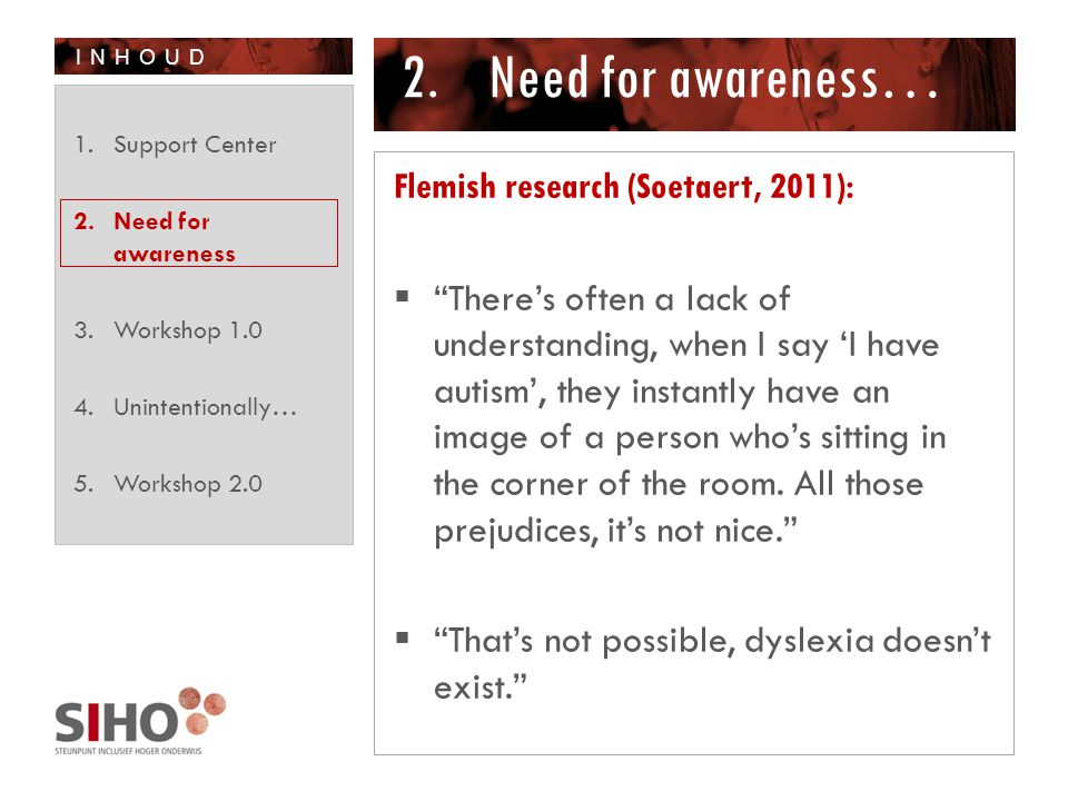 INHOUD 2.Need for awareness… Flemish research (Soetaert, 2011):  There's often a lack of understanding, when I say 'I have autism', they instantly have an image of a person who's sitting in the corner of the room.