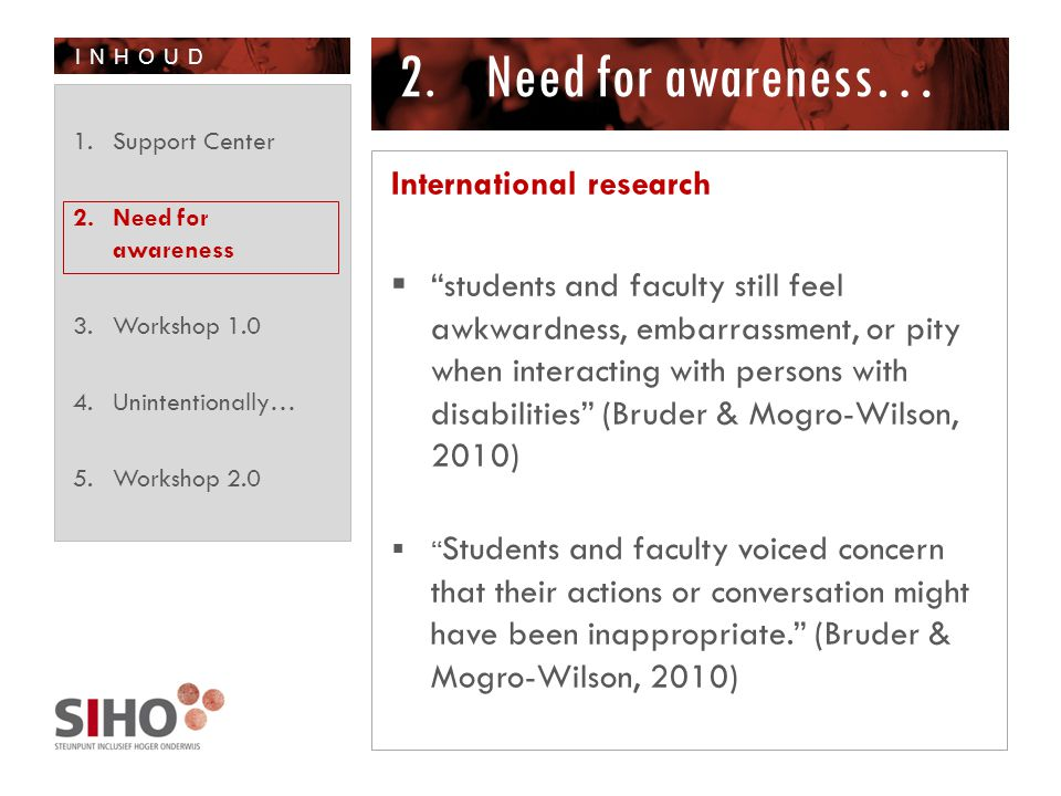 INHOUD 2.Need for awareness… International research  students and faculty still feel awkwardness, embarrassment, or pity when interacting with persons with disabilities (Bruder & Mogro-Wilson, 2010)  Students and faculty voiced concern that their actions or conversation might have been inappropriate. (Bruder & Mogro-Wilson, 2010) 1.Support Center 2.Need for awareness 3.Workshop 1.0 4.Unintentionally… 5.Workshop 2.0