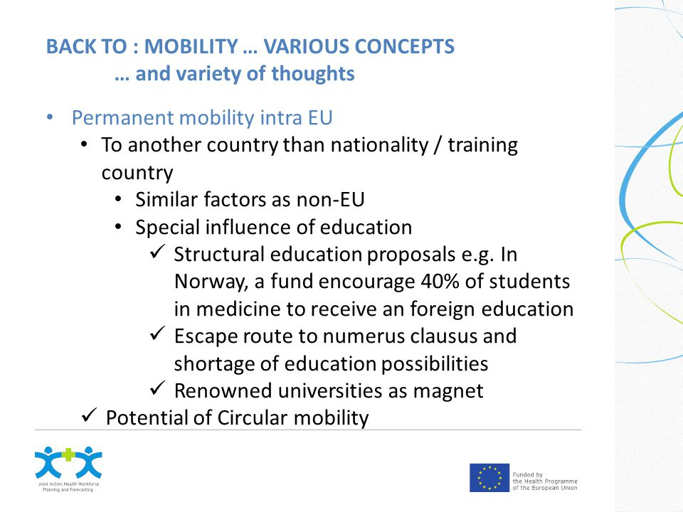 BACK TO : MOBILITY … VARIOUS CONCEPTS … and variety of thoughts Permanent mobility intra EU To another country than nationality / training country Similar factors as non-EU Special influence of education Structural education proposals e.g.