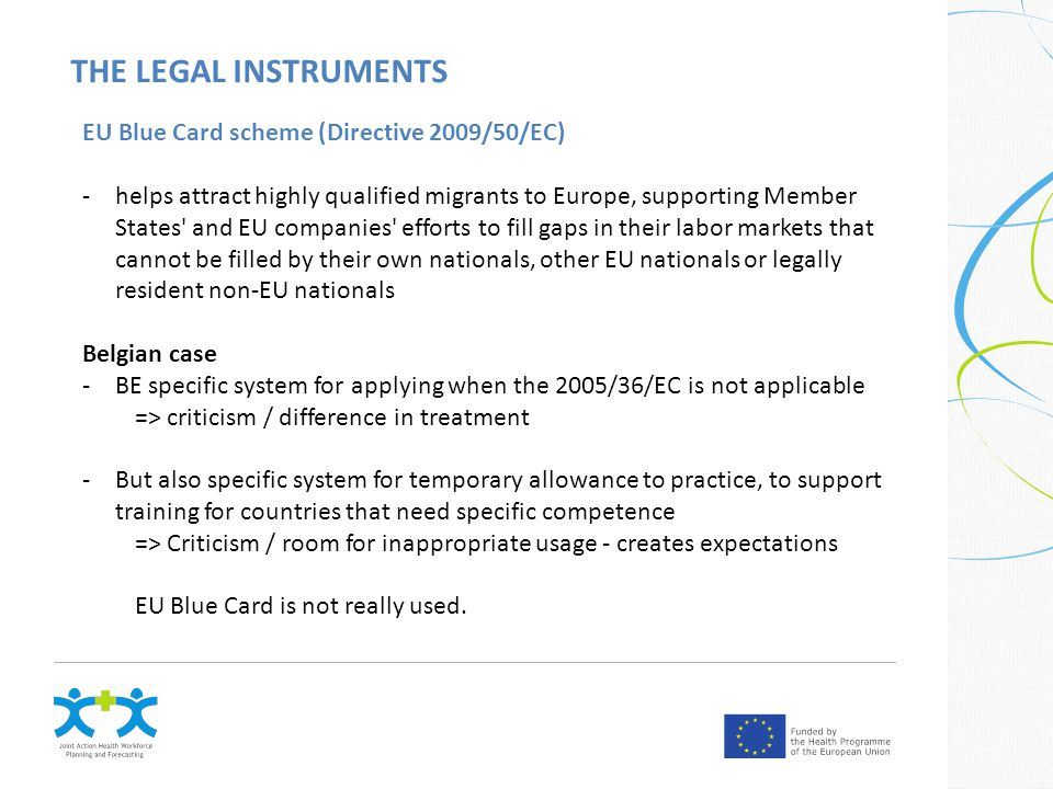 THE LEGAL INSTRUMENTS EU Blue Card scheme (Directive 2009/50/EC) -helps attract highly qualified migrants to Europe, supporting Member States and EU companies efforts to fill gaps in their labor markets that cannot be filled by their own nationals, other EU nationals or legally resident non-EU nationals Belgian case -BE specific system for applying when the 2005/36/EC is not applicable => criticism / difference in treatment -But also specific system for temporary allowance to practice, to support training for countries that need specific competence => Criticism / room for inappropriate usage - creates expectations EU Blue Card is not really used.