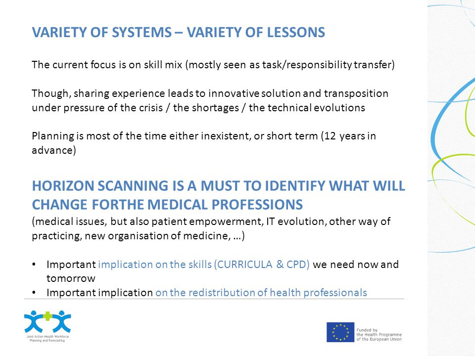VARIETY OF SYSTEMS – VARIETY OF LESSONS The current focus is on skill mix (mostly seen as task/responsibility transfer) Though, sharing experience leads to innovative solution and transposition under pressure of the crisis / the shortages / the technical evolutions Planning is most of the time either inexistent, or short term (12 years in advance) HORIZON SCANNING IS A MUST TO IDENTIFY WHAT WILL CHANGE FORTHE MEDICAL PROFESSIONS (medical issues, but also patient empowerment, IT evolution, other way of practicing, new organisation of medicine, …) Important implication on the skills (CURRICULA & CPD) we need now and tomorrow Important implication on the redistribution of health professionals