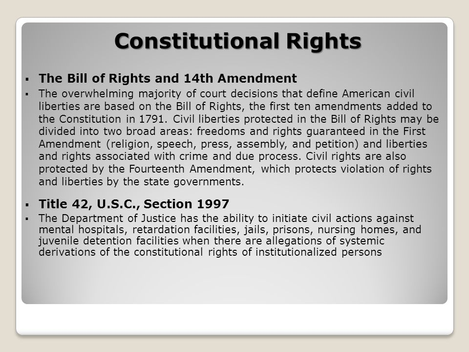 Constitutional Rights  The Bill of Rights and 14th Amendment  The overwhelming majority of court decisions that define American civil liberties are based on the Bill of Rights, the first ten amendments added to the Constitution in 1791.