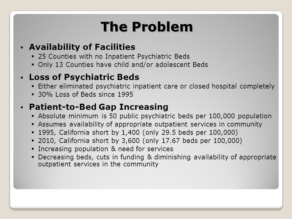 The Problem  Availability of Facilities  25 Counties with no Inpatient Psychiatric Beds  Only 13 Counties have child and/or adolescent Beds  Loss of Psychiatric Beds  Either eliminated psychiatric inpatient care or closed hospital completely  30% Loss of Beds since 1995  Patient-to-Bed Gap Increasing  Absolute minimum is 50 public psychiatric beds per 100,000 population  Assumes availability of appropriate outpatient services in community  1995, California short by 1,400 (only 29.5 beds per 100,000)  2010, California short by 3,600 (only 17.67 beds per 100,000)  Increasing population & need for services  Decreasing beds, cuts in funding & diminishing availability of appropriate outpatient services in the community