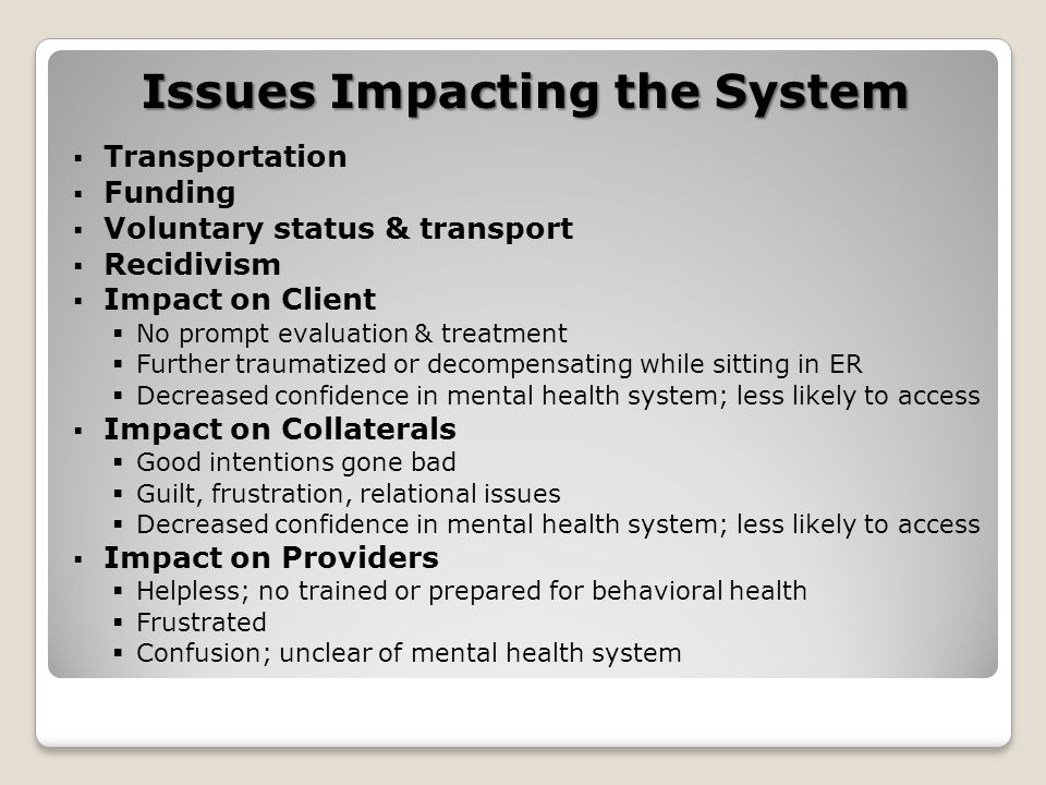 Issues Impacting the System  Transportation  Funding  Voluntary status & transport  Recidivism  Impact on Client  No prompt evaluation & treatment  Further traumatized or decompensating while sitting in ER  Decreased confidence in mental health system; less likely to access  Impact on Collaterals  Good intentions gone bad  Guilt, frustration, relational issues  Decreased confidence in mental health system; less likely to access  Impact on Providers  Helpless; no trained or prepared for behavioral health  Frustrated  Confusion; unclear of mental health system