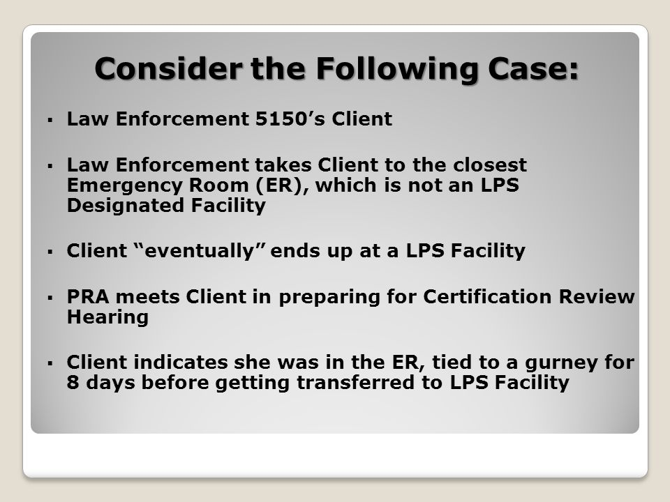 Consider the Following Case:  Law Enforcement 5150's Client  Law Enforcement takes Client to the closest Emergency Room (ER), which is not an LPS Designated Facility  Client eventually ends up at a LPS Facility  PRA meets Client in preparing for Certification Review Hearing  Client indicates she was in the ER, tied to a gurney for 8 days before getting transferred to LPS Facility