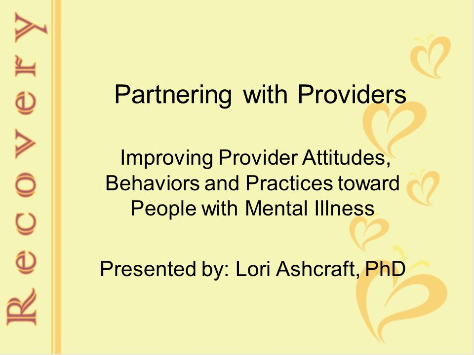 Partnering with Providers Improving Provider Attitudes, Behaviors and Practices toward People with Mental Illness Presented by: Lori Ashcraft, PhD
