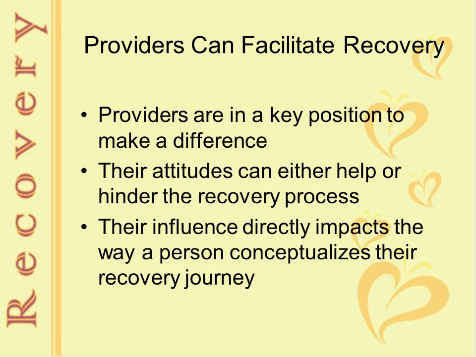 Providers Can Facilitate Recovery Providers are in a key position to make a difference Their attitudes can either help or hinder the recovery process Their influence directly impacts the way a person conceptualizes their recovery journey