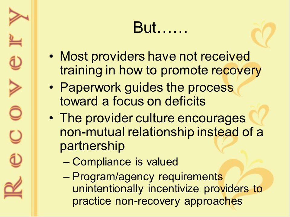 But…… Most providers have not received training in how to promote recovery Paperwork guides the process toward a focus on deficits The provider culture encourages non-mutual relationship instead of a partnership –Compliance is valued –Program/agency requirements unintentionally incentivize providers to practice non-recovery approaches