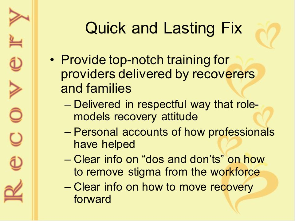 Quick and Lasting Fix Provide top-notch training for providers delivered by recoverers and families –Delivered in respectful way that role- models recovery attitude –Personal accounts of how professionals have helped –Clear info on dos and don'ts on how to remove stigma from the workforce –Clear info on how to move recovery forward