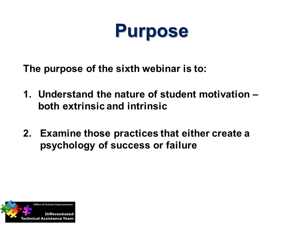 Purpose The purpose of the sixth webinar is to: 1.Understand the nature of student motivation – both extrinsic and intrinsic 2.Examine those practices that either create a psychology of success or failure