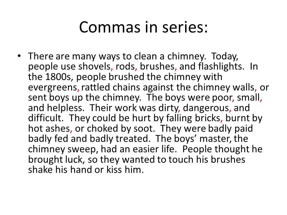 Commas in series: There are many ways to clean a chimney. Today, people use shovels, rods, brushes, and flashlights. In the 1800s, people brushed the