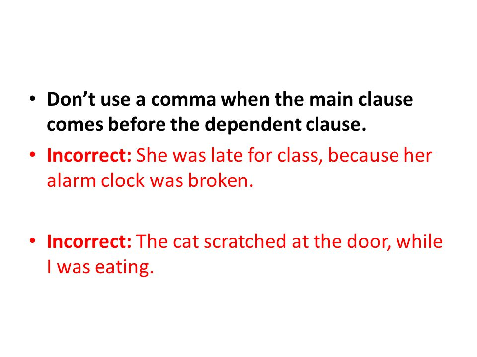 Don't use a comma when the main clause comes before the dependent clause. Incorrect: She was late for class, because her alarm clock was broken. Incor