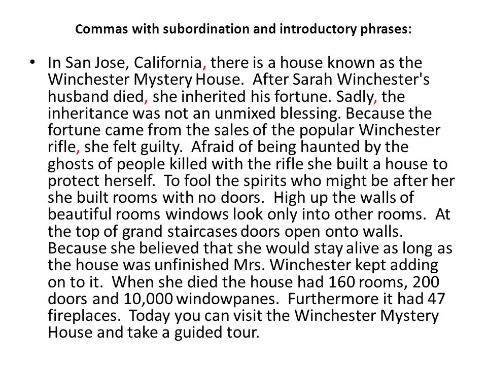 Commas with subordination and introductory phrases: In San Jose, California, there is a house known as the Winchester Mystery House. After Sarah Winch