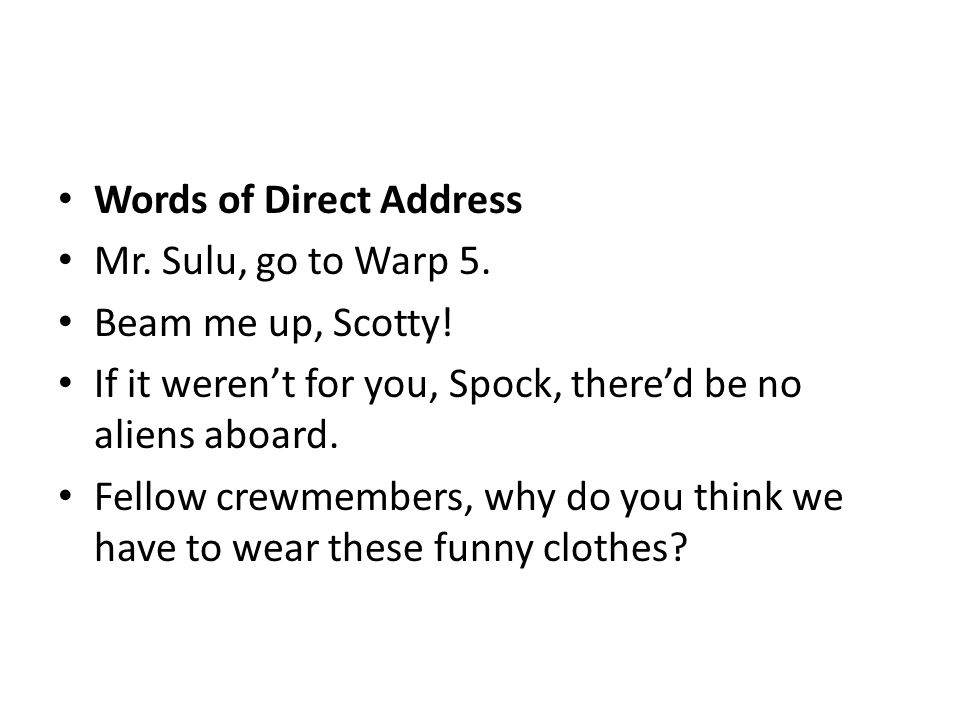 Words of Direct Address Mr. Sulu, go to Warp 5. Beam me up, Scotty! If it weren't for you, Spock, there'd be no aliens aboard. Fellow crewmembers, why