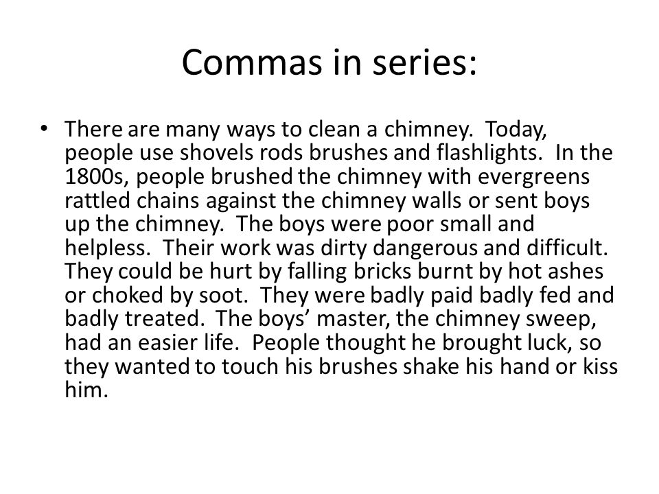 Commas in series: There are many ways to clean a chimney. Today, people use shovels rods brushes and flashlights. In the 1800s, people brushed the chi