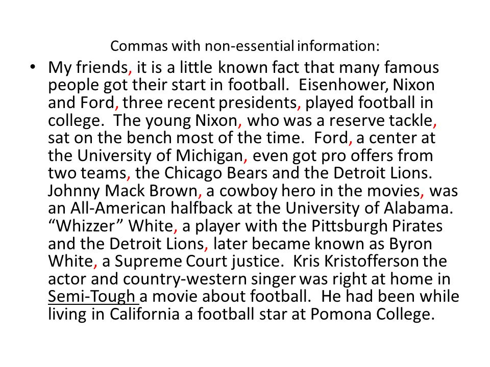 Commas with non-essential information: My friends, it is a little known fact that many famous people got their start in football. Eisenhower, Nixon an