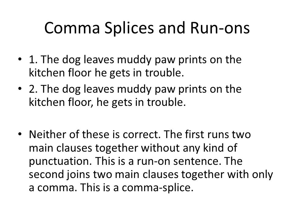 Comma Splices and Run-ons 1. The dog leaves muddy paw prints on the kitchen floor he gets in trouble. 2. The dog leaves muddy paw prints on the kitche