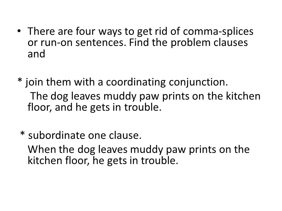 There are four ways to get rid of comma-splices or run-on sentences. Find the problem clauses and * join them with a coordinating conjunction. The dog