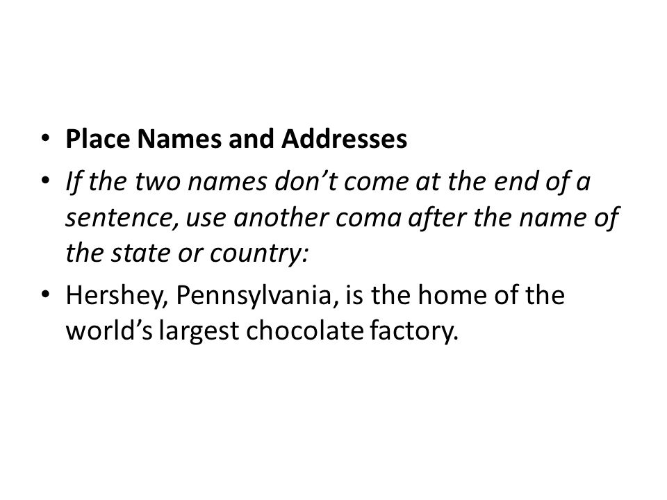 Place Names and Addresses If the two names don't come at the end of a sentence, use another coma after the name of the state or country: Hershey, Penn