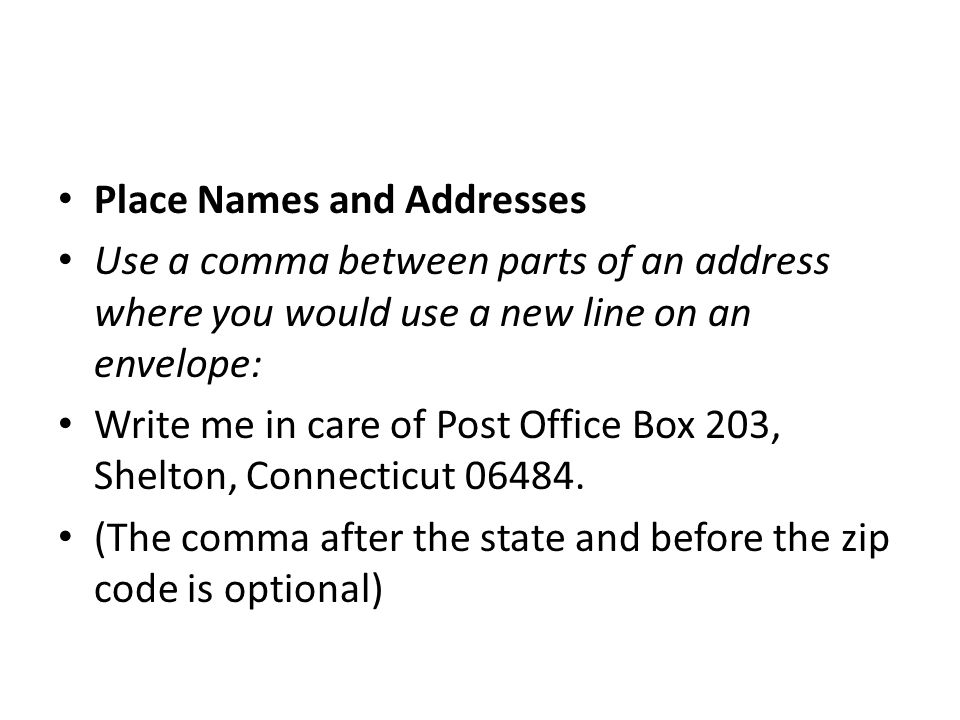 Place Names and Addresses Use a comma between parts of an address where you would use a new line on an envelope: Write me in care of Post Office Box 2