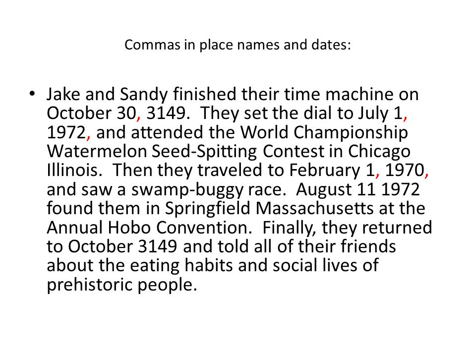 Commas in place names and dates: Jake and Sandy finished their time machine on October 30, 3149. They set the dial to July 1, 1972, and attended the W