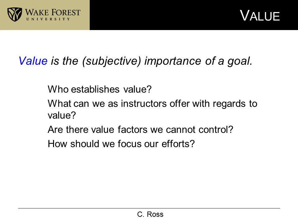C. Ross V ALUE Value is the (subjective) importance of a goal. Who establishes value? What can we as instructors offer with regards to value? Are ther