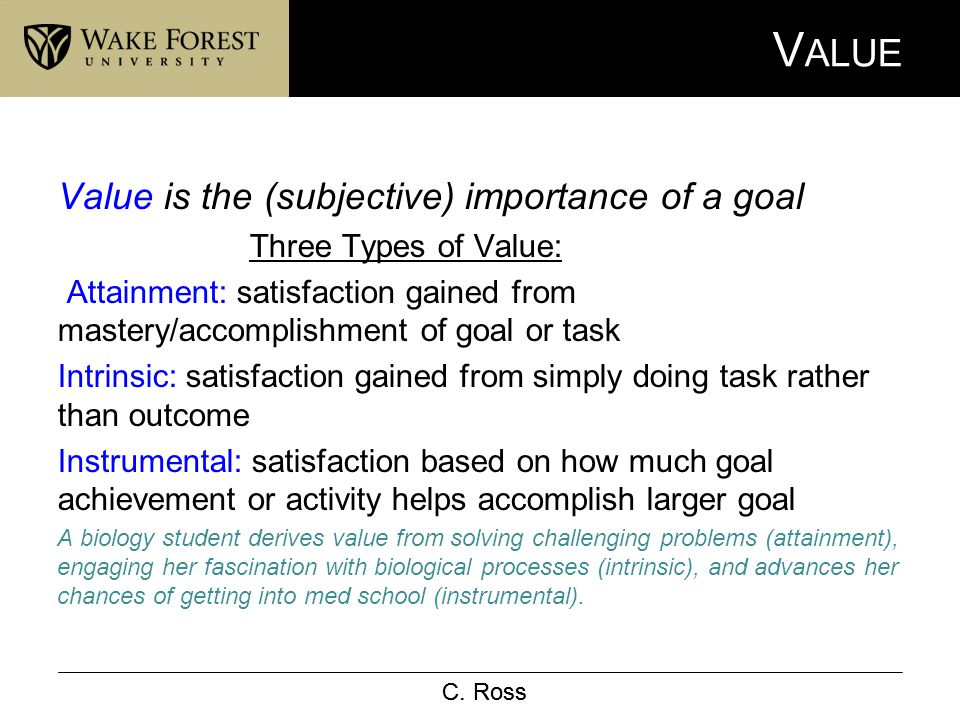 C. Ross V ALUE Value is the (subjective) importance of a goal Three Types of Value: Attainment: satisfaction gained from mastery/accomplishment of goa