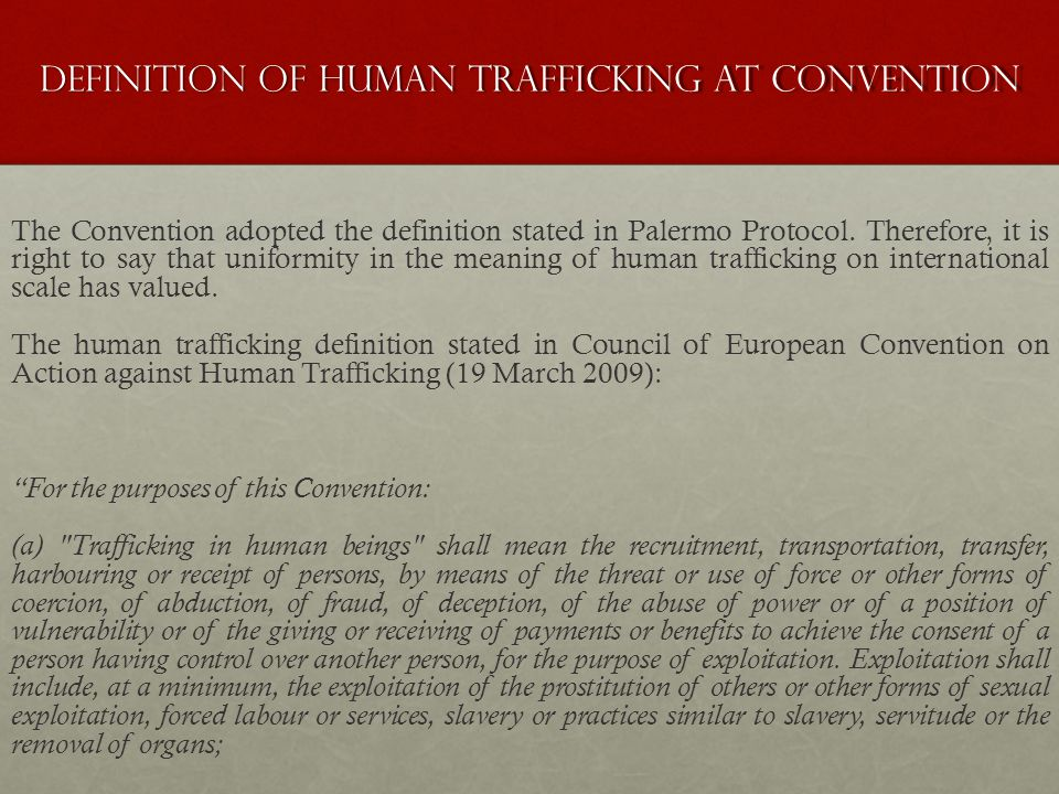 Defınıtıon OF human trafficking at conventıon The Convention adopted the definition stated in Palermo Protocol. Therefore, it is right to say that uni