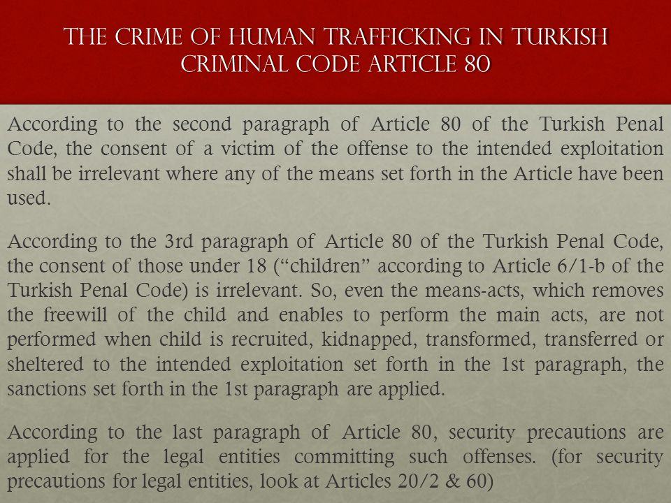 The crime of Human trafficking ın Turkish crımınal code artıcle 80 According to the second paragraph of Article 80 of the Turkish Penal Code, the consent of a victim of the offense to the intended exploitation shall be irrelevant where any of the means set forth in the Article have been used.