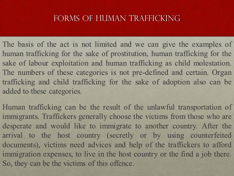 Forms of human trafficking The basis of the act is not limited and we can give the examples of human trafficking for the sake of prostitution, human trafficking for the sake of labour exploitation and human trafficking as child molestation.