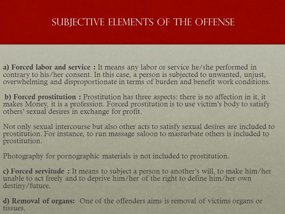 Subjective Elements of the Offense a) Forced labor and service : It means any labor or service he/she performed in contrary to his/her consent.