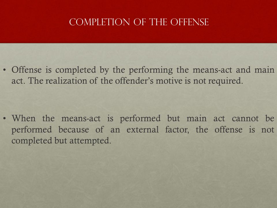 Completion of the Offense Offense is completed by the performing the means-act and main act. The realization of the offender's motive is not required.