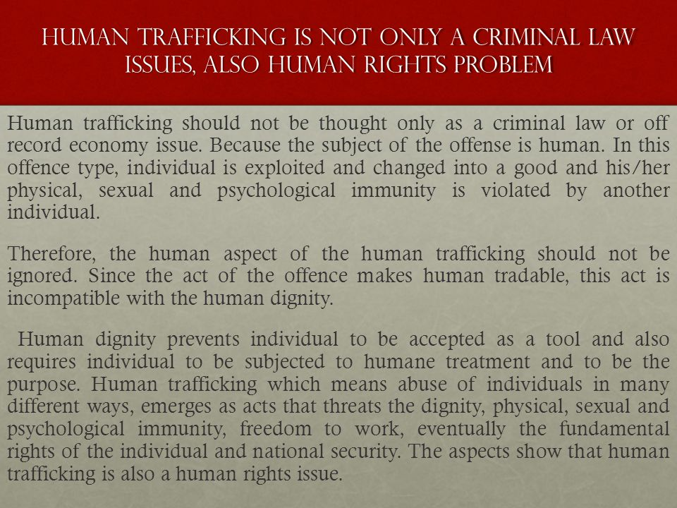 HUMAN TRAFFICKING IS NOT ONLY A CRIMINAL LAW ISSUES, ALSO HUMAN RIGHTS PROBLEM Human trafficking should not be thought only as a criminal law or off record economy issue.