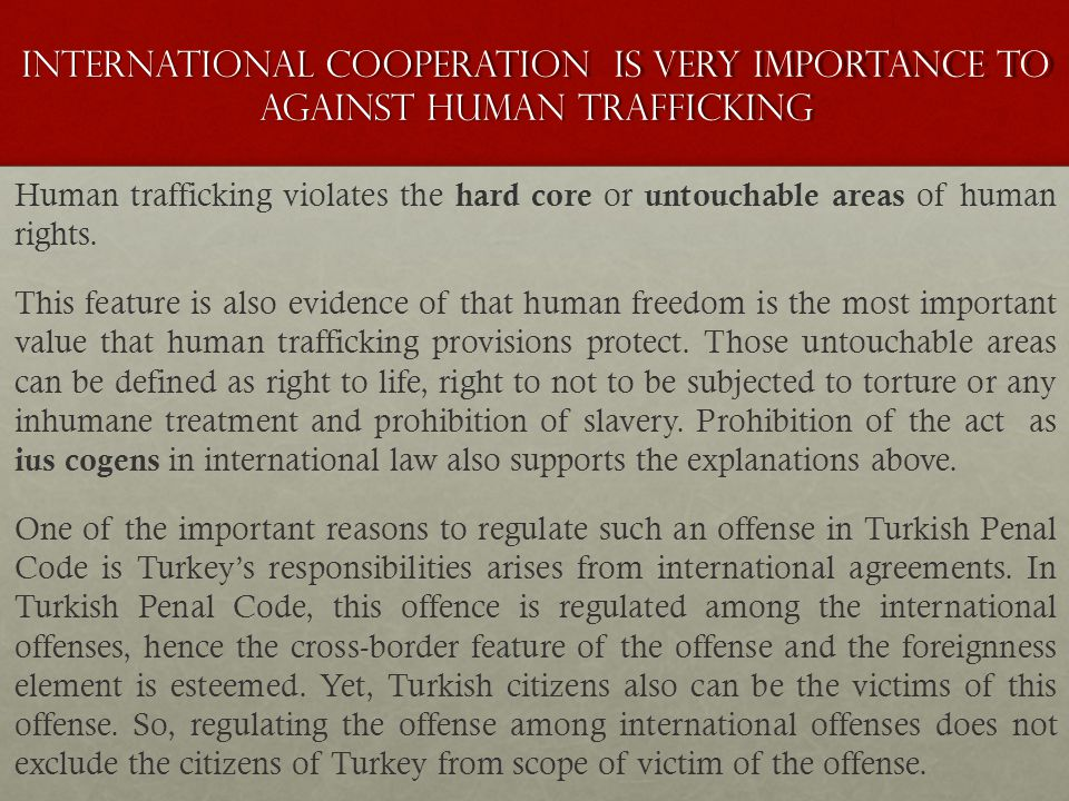 ınternatıonal cooperatıon is very importance to Against human trafficking Human trafficking violates the hard core or untouchable areas of human right