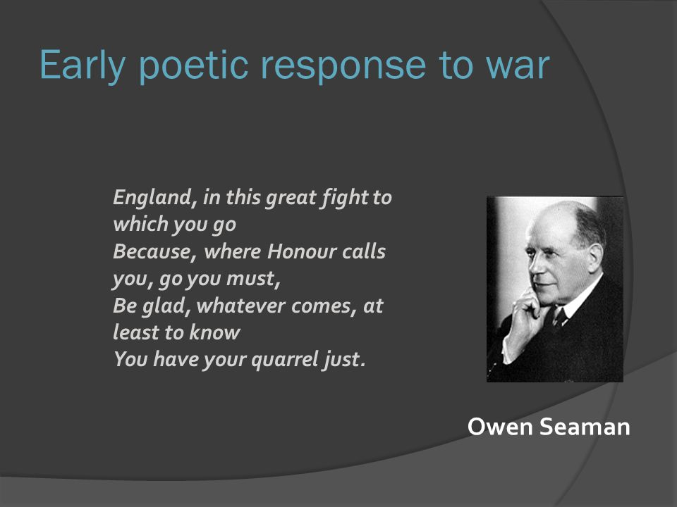 Early poetic response to war England, in this great fight to which you go Because, where Honour calls you, go you must, Be glad, whatever comes, at least to know You have your quarrel just.