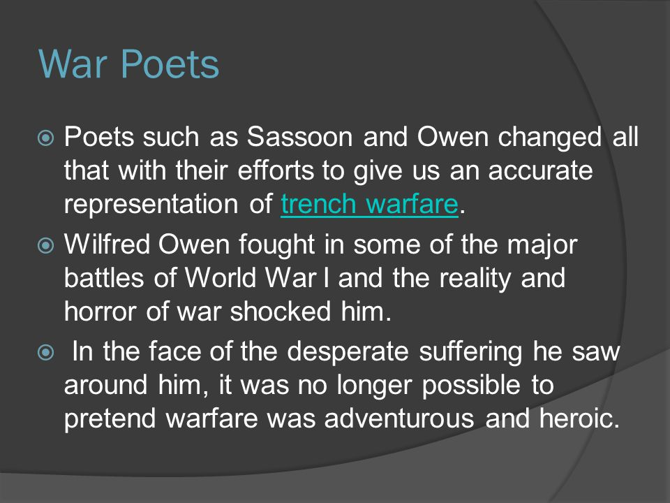 War Poets  Poets such as Sassoon and Owen changed all that with their efforts to give us an accurate representation of trench warfare.trench warfare  Wilfred Owen fought in some of the major battles of World War I and the reality and horror of war shocked him.