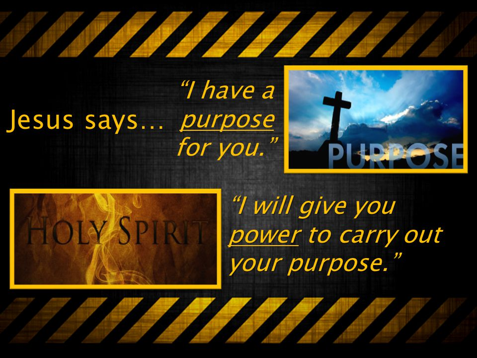 Jesus says… I will give you power to carry out your purpose. I have a purpose for you.