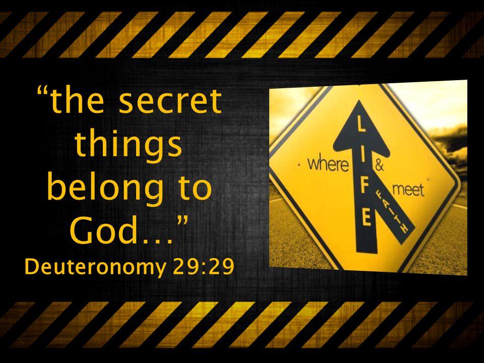 the secret things belong to God… Deuteronomy 29:29
