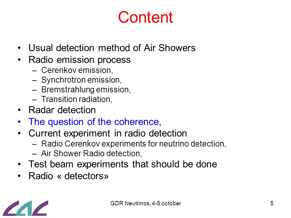 GDR Neutrinos, 4-5 october5 Content Usual detection method of Air Showers Radio emission process –Cerenkov emission, –Synchrotron emission, –Bremstrahlung emission, –Transition radiation, Radar detection The question of the coherence, Current experiment in radio detection –Radio Cerenkov experiments for neutrino detection, –Air Shower Radio detection, Test beam experiments that should be done Radio « detectors»