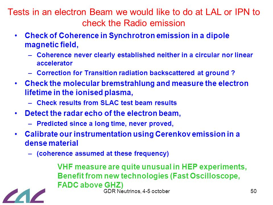 GDR Neutrinos, 4-5 october50 Tests in an electron Beam we would like to do at LAL or IPN to check the Radio emission Check of Coherence in Synchrotron emission in a dipole magnetic field, –Coherence never clearly established neither in a circular nor linear accelerator –Correction for Transition radiation backscattered at ground .