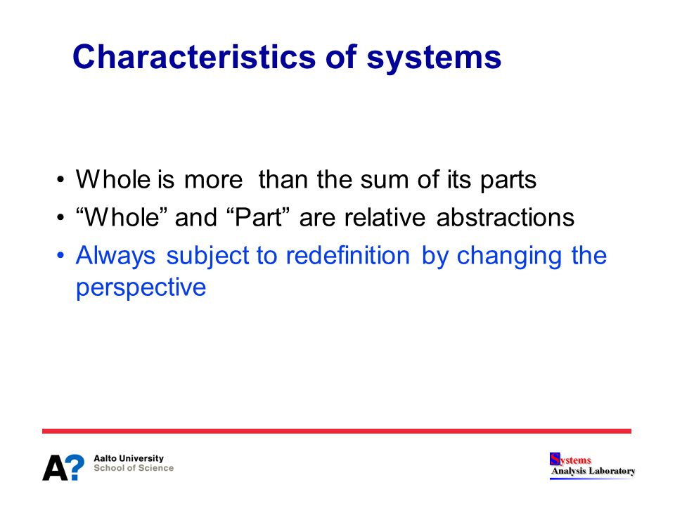 "Characteristics of systems Whole is more than the sum of its parts ""Whole"" and ""Part"" are relative abstractions Always subject to redefinition by chan"