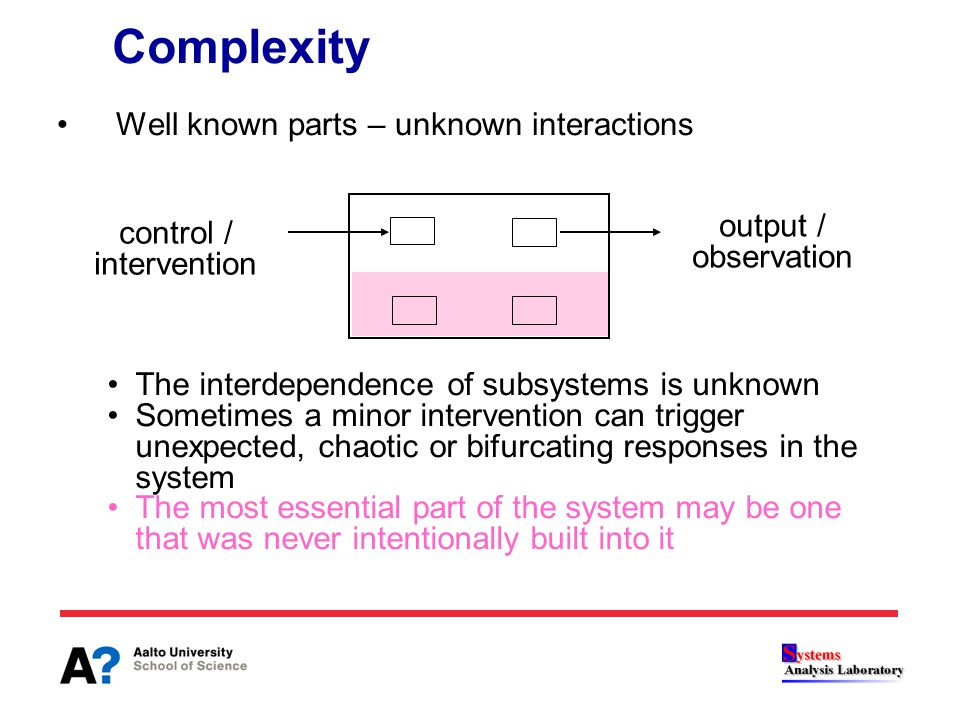 Well known parts – unknown interactions Complexity The interdependence of subsystems is unknown Sometimes a minor intervention can trigger unexpected,